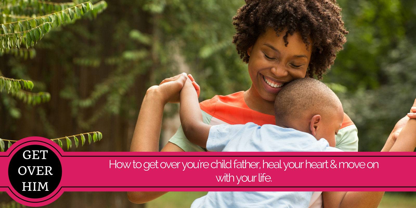 How to get over you're child father, heal your heart & move on with your life.