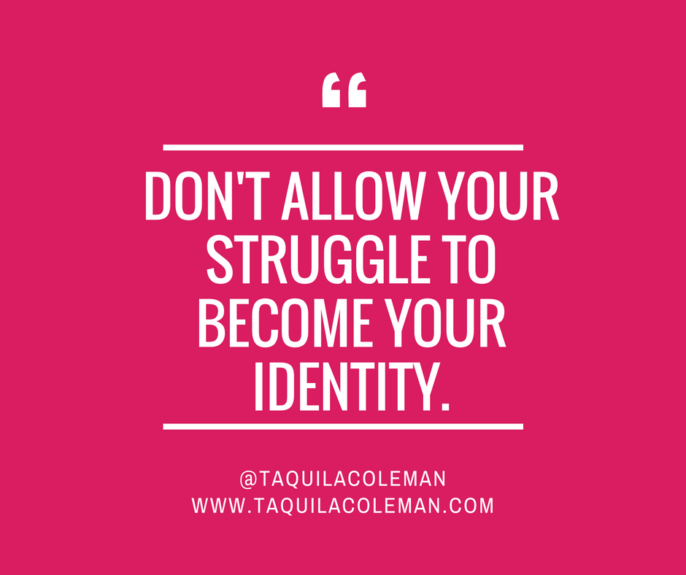 Don't Allow Your Struggle To Become Your Identity