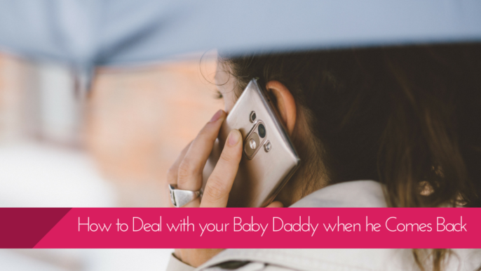 How To Deal With Your Baby Daddy When He Comes Back After Leaving You?